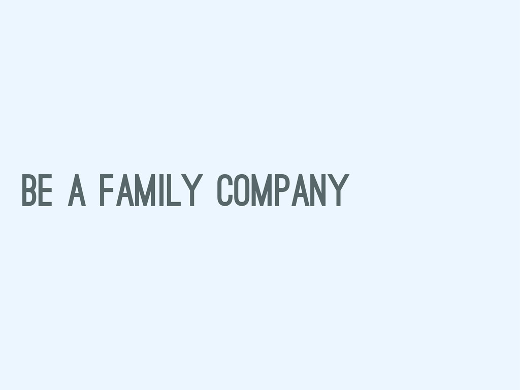 BE A FAMILY COMPANY