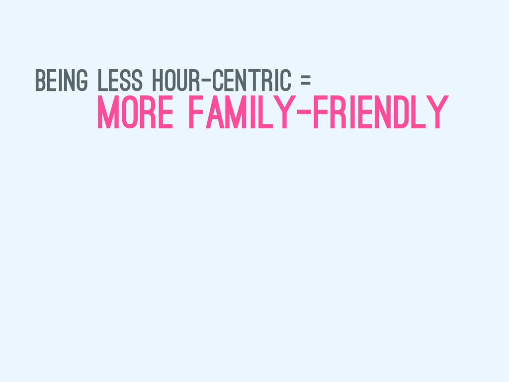 being less hour-centric = more family-friendly