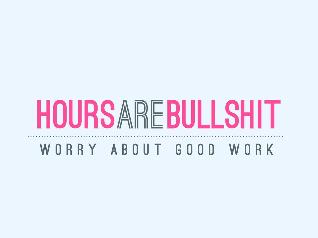 bullshit hours w o r r y a b o u t g o o d w o ...