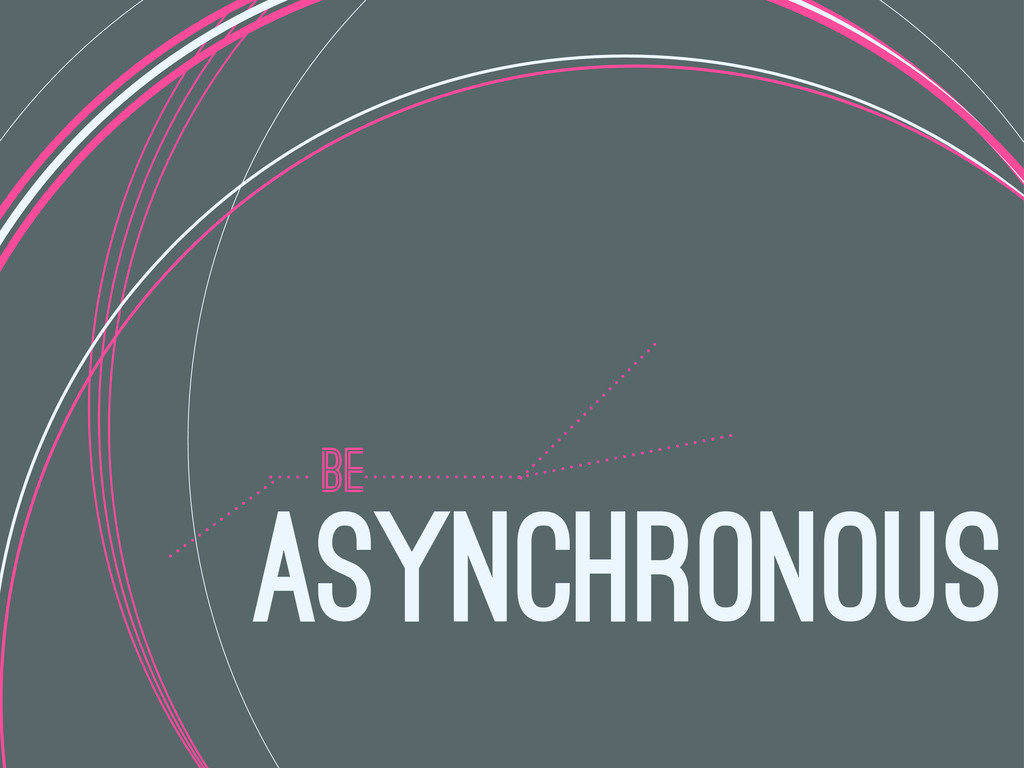 BE ASYNCHRONOUS