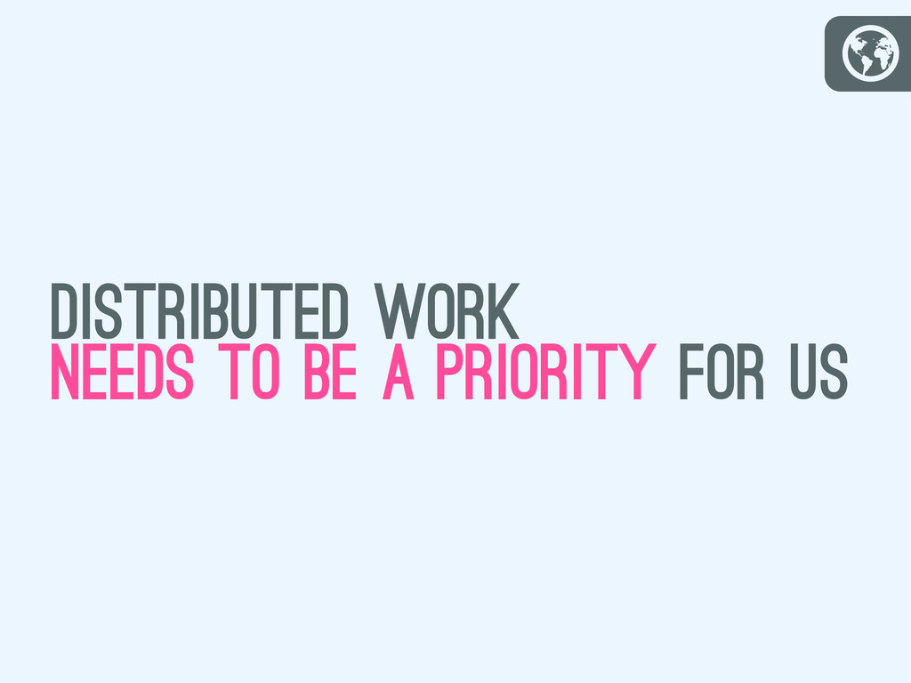 G distributed work needs to be a priority for us