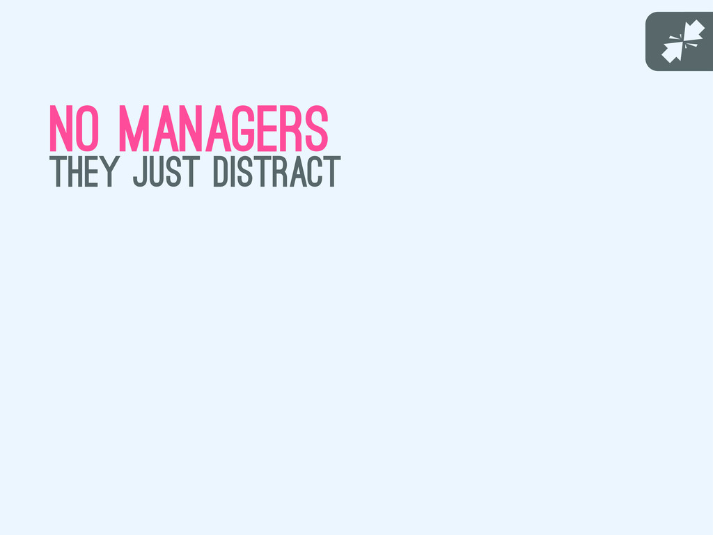 J no managers they just distract
