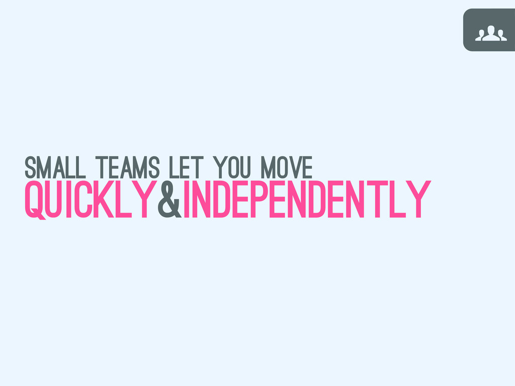 g G small teams let you move quickly&independen...