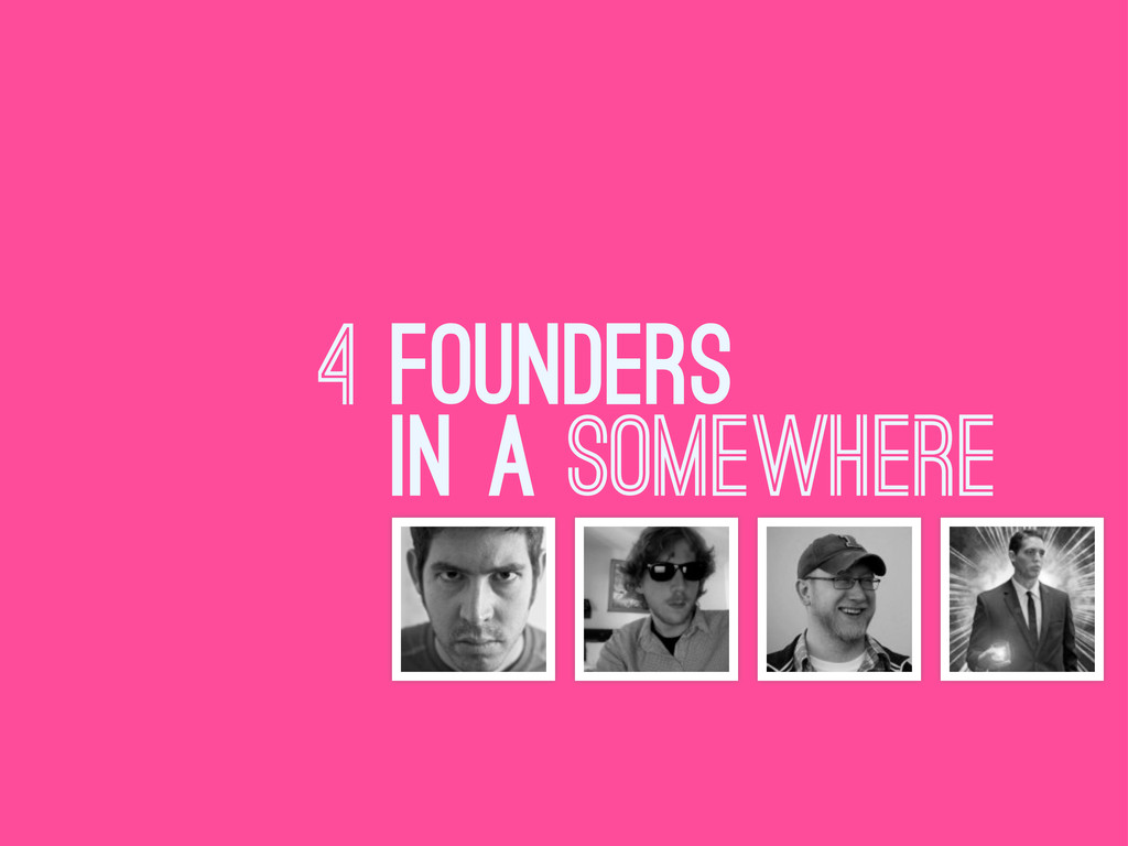 4 FOUNDERS IN A SOMEWHERE