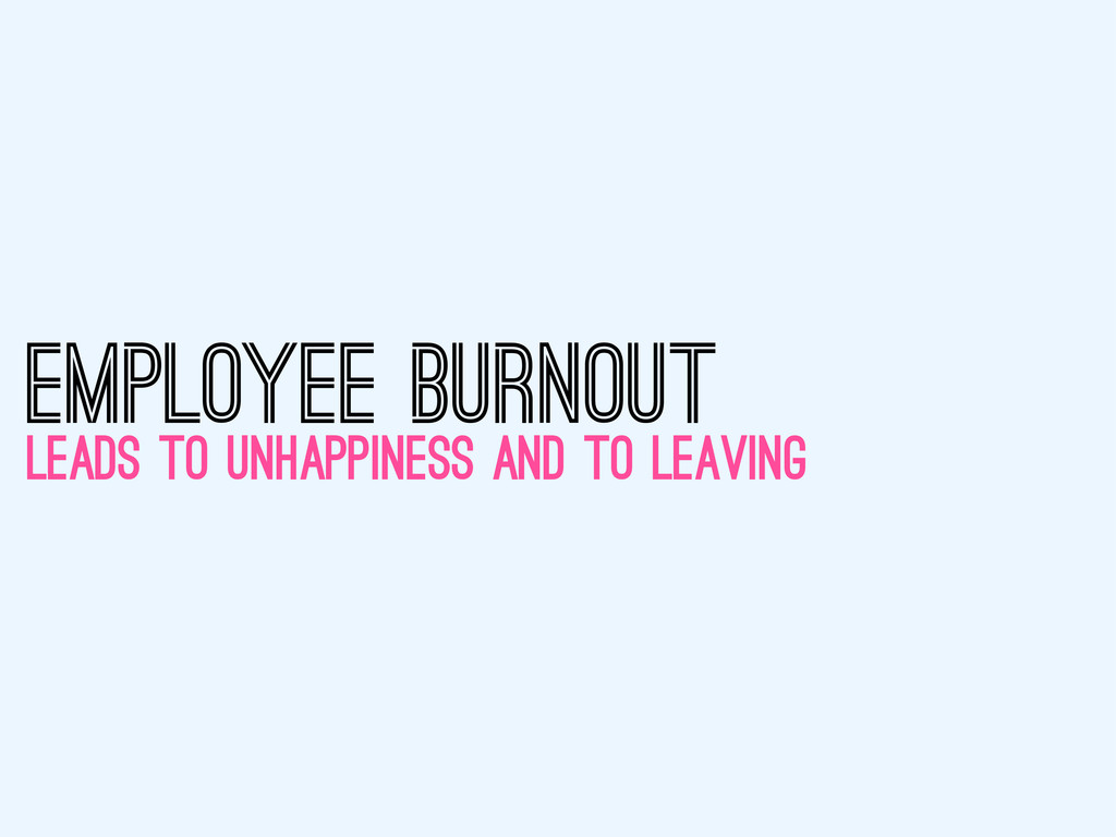 LEADS TO UNHAPPINESS AND TO LEAVING EMPLOYEE BU...