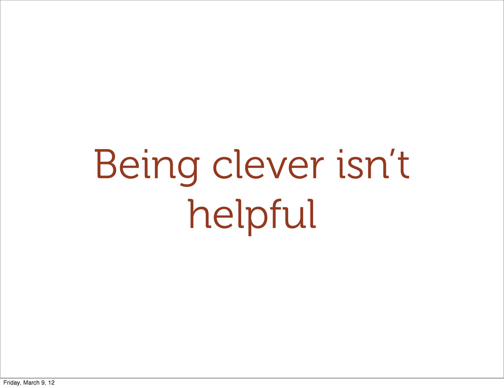Being clever isn't helpful Friday, March 9, 12