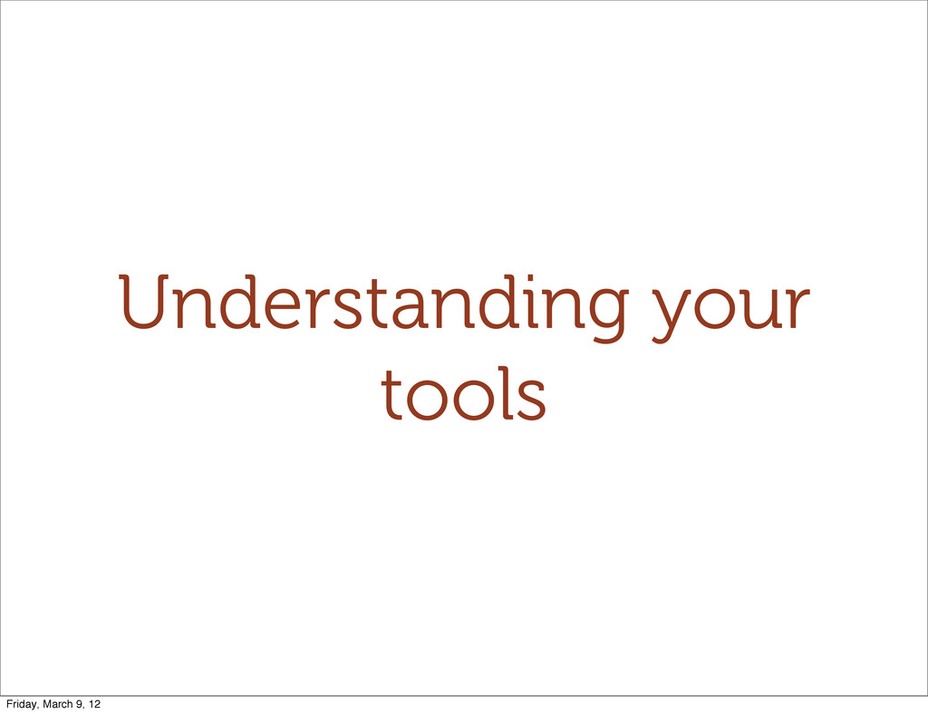 Understanding your tools Friday, March 9, 12