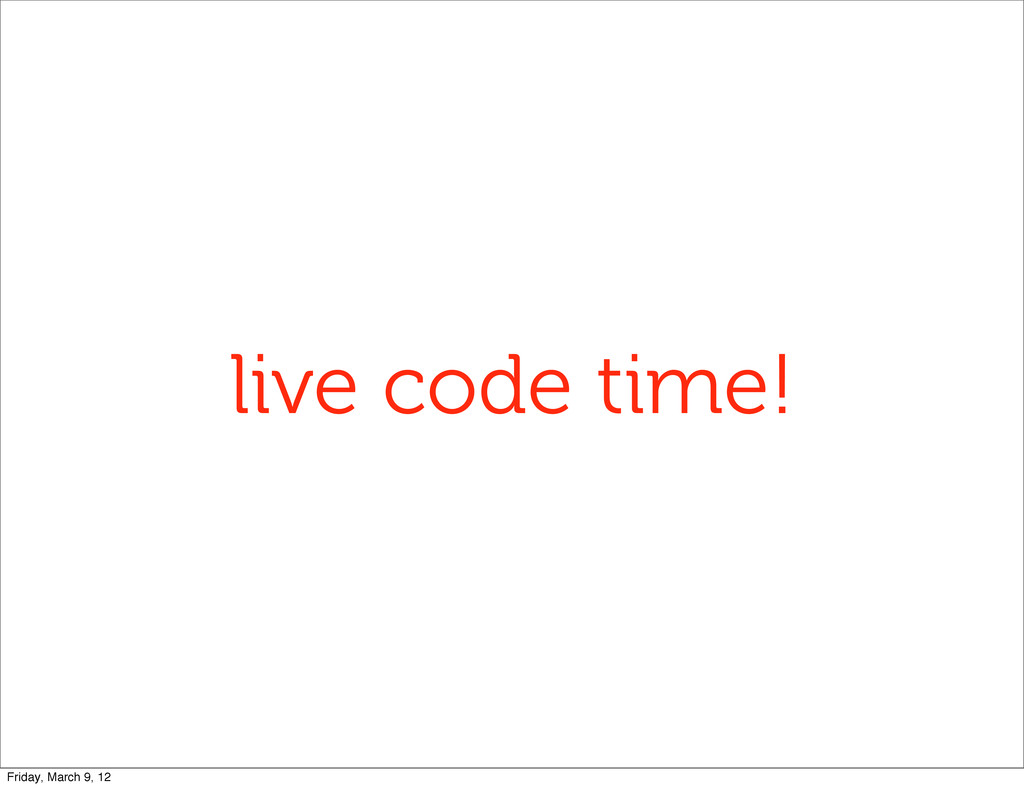live code time! Friday, March 9, 12