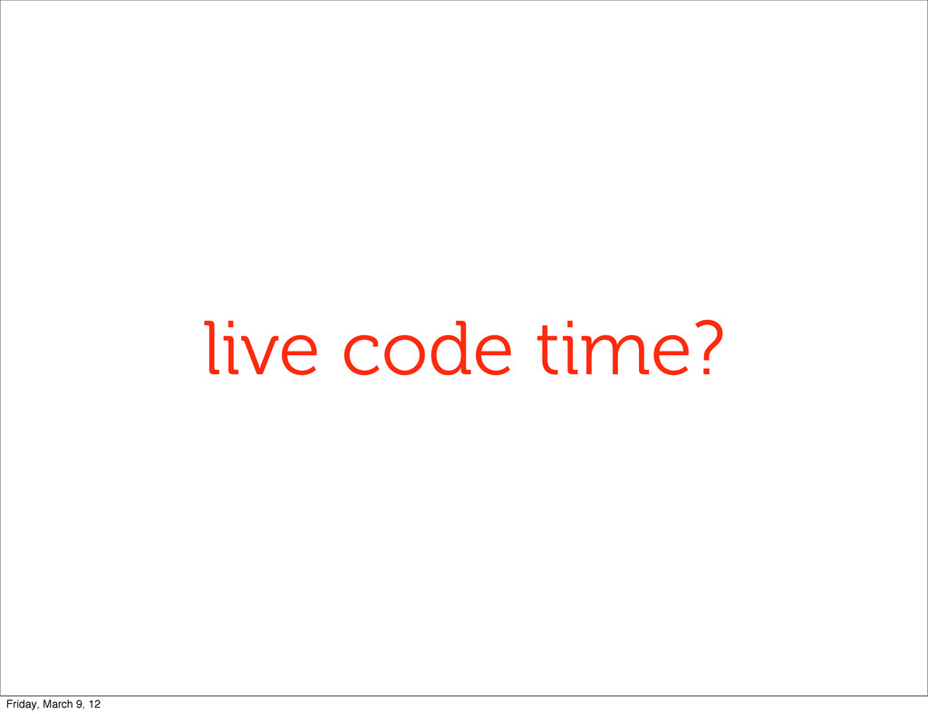 live code time? Friday, March 9, 12