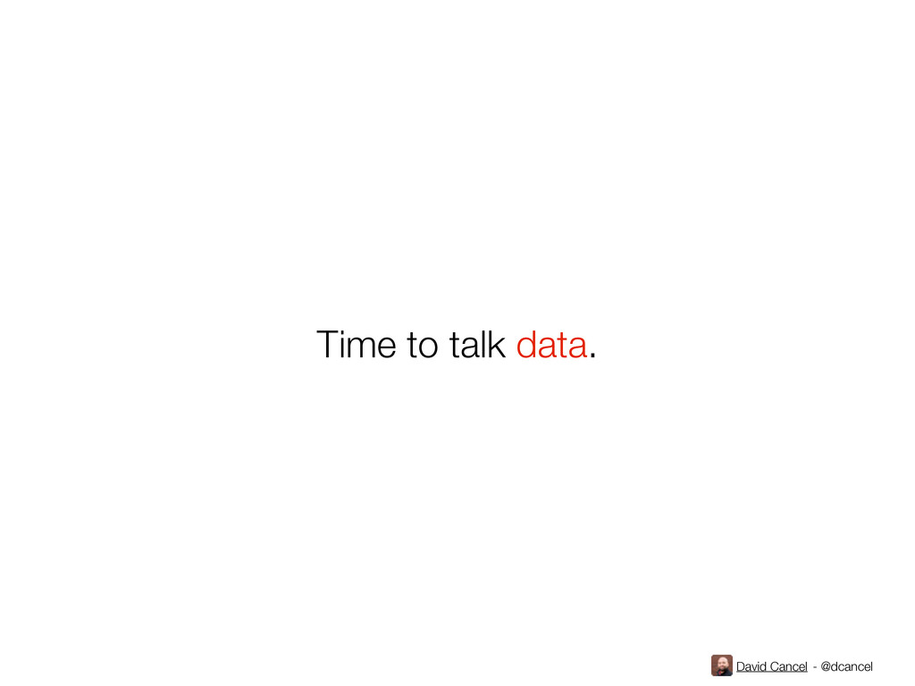 David Cancel - @dcancel Time to talk data.