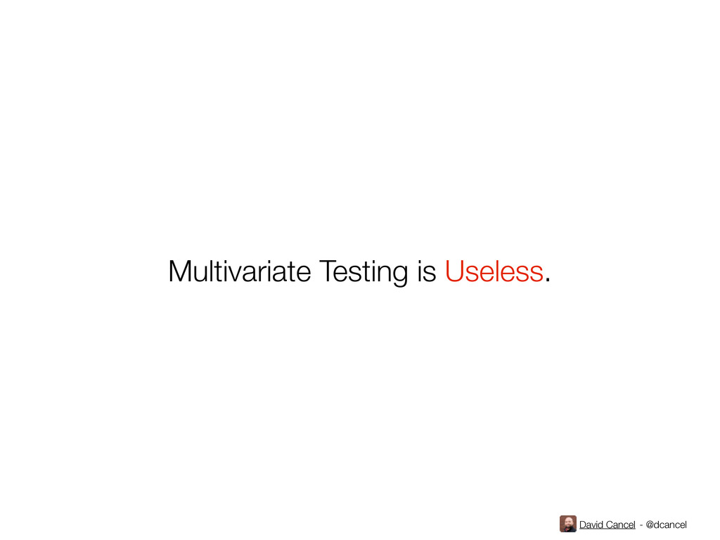 David Cancel - @dcancel Multivariate Testing is...