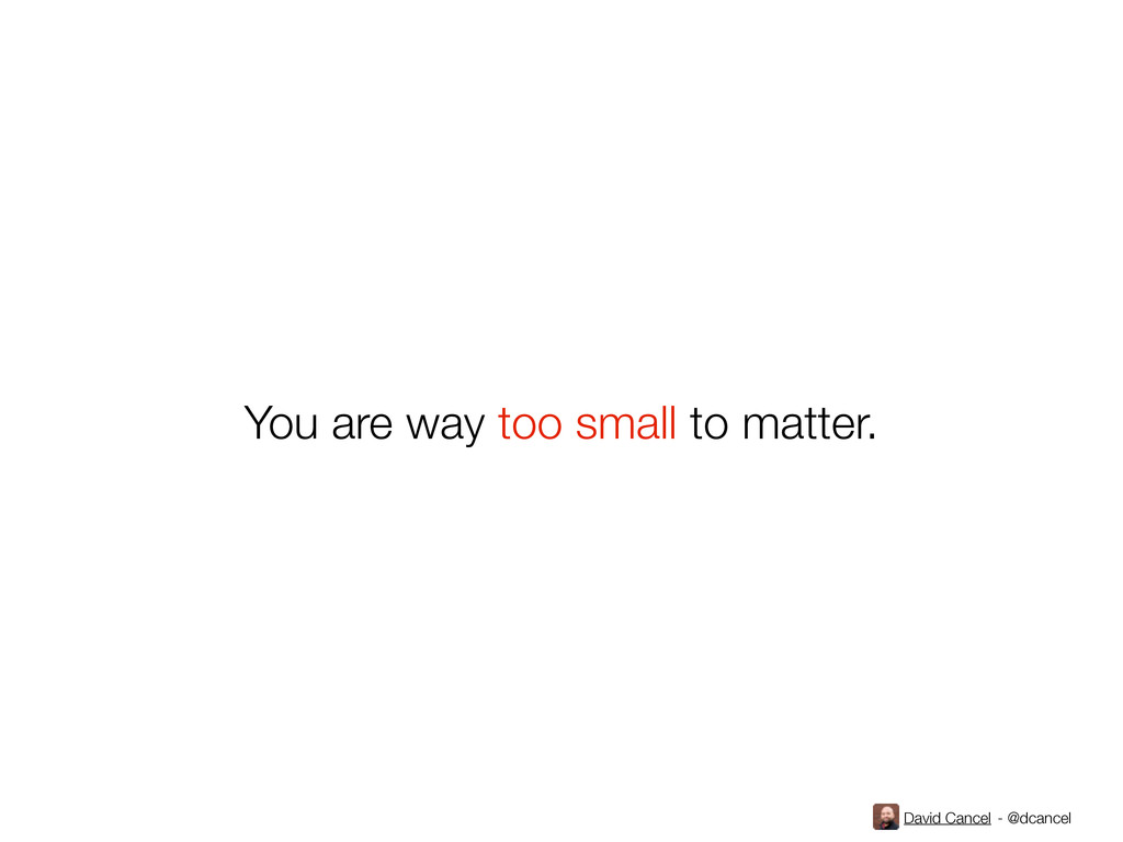 David Cancel - @dcancel You are way too small t...