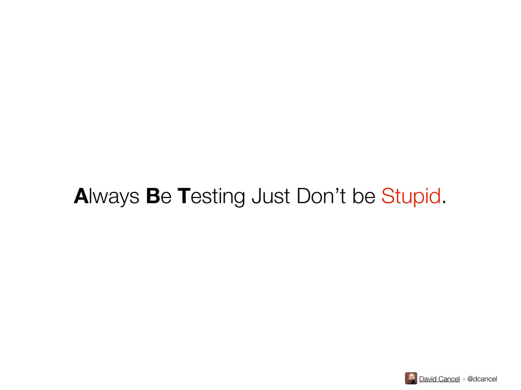 David Cancel - @dcancel Always Be Testing Just ...