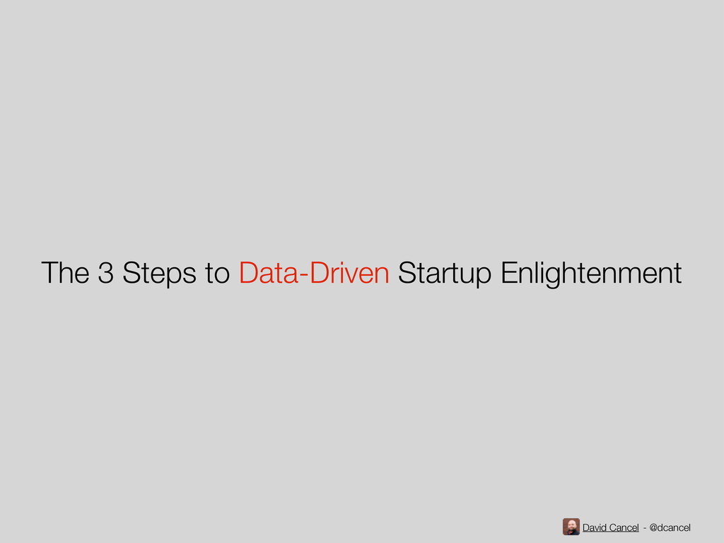 David Cancel - @dcancel The 3 Steps to Data-Dri...