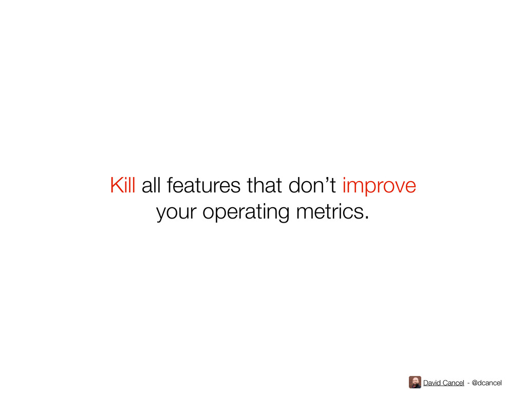 David Cancel - @dcancel Kill all features that ...