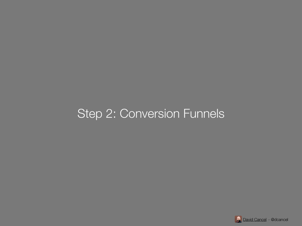 David Cancel - @dcancel Step 2: Conversion Funn...