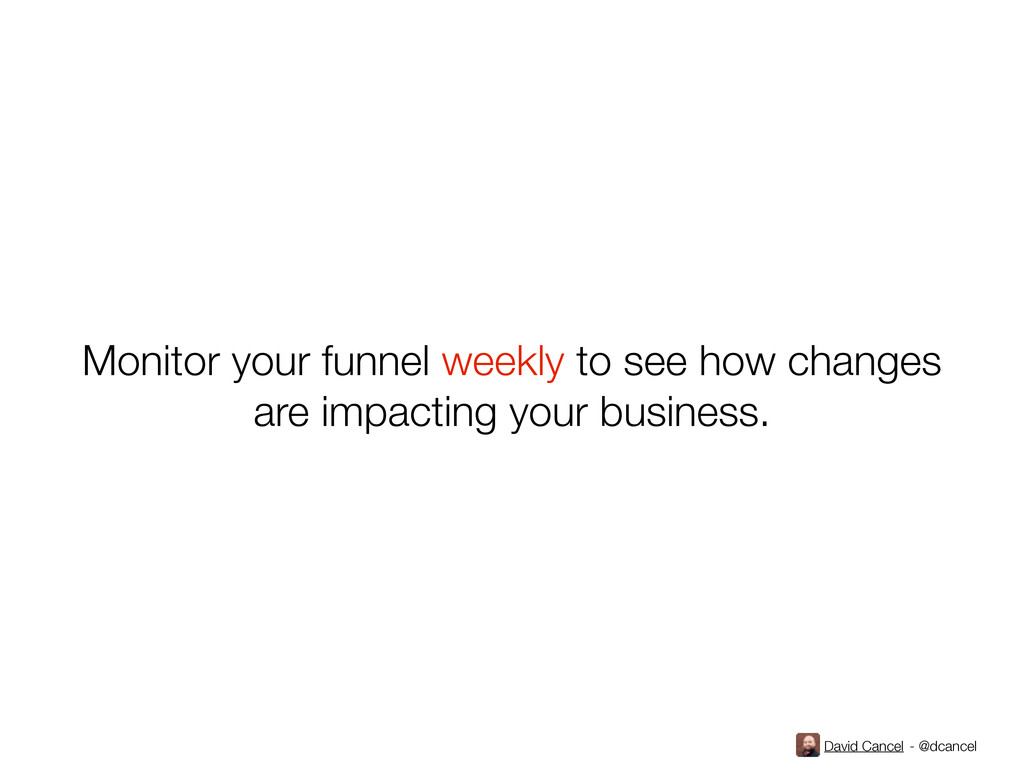 David Cancel - @dcancel Monitor your funnel wee...