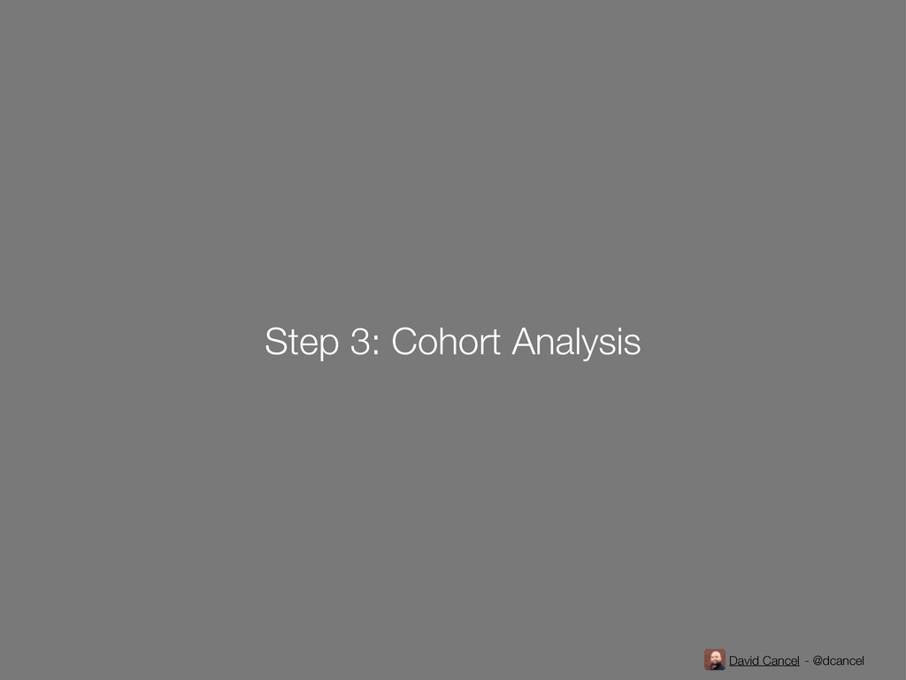 David Cancel - @dcancel Step 3: Cohort Analysis