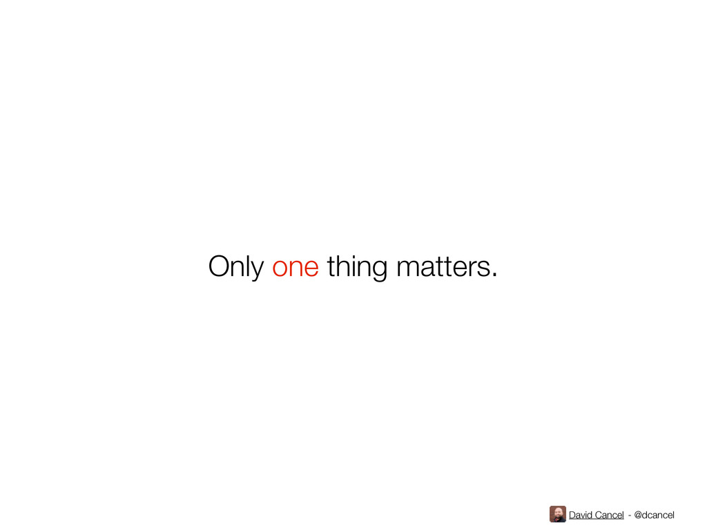 David Cancel - @dcancel Only one thing matters.