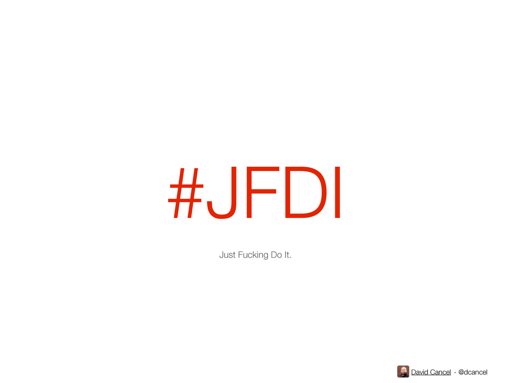 David Cancel - @dcancel #JFDI Just Fucking Do I...