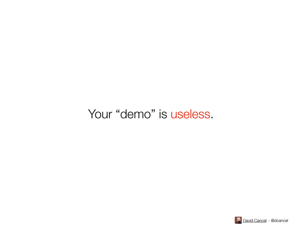 "David Cancel - @dcancel Your ""demo"" is useless."