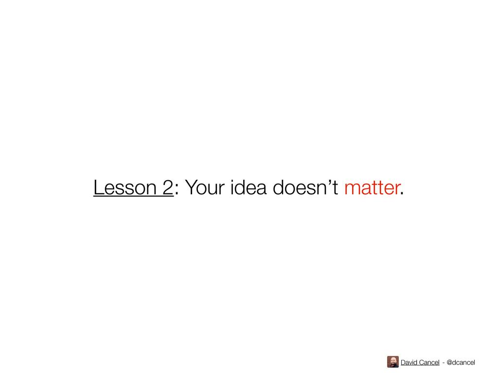David Cancel - @dcancel Lesson 2: Your idea doe...