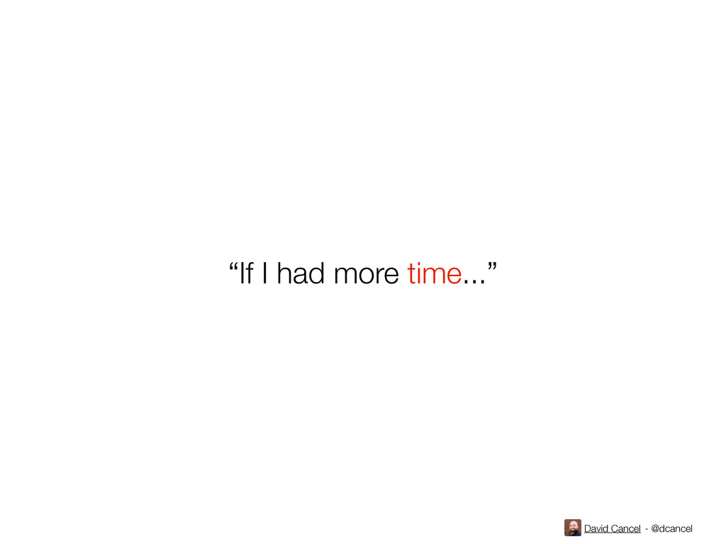"David Cancel - @dcancel ""If I had more time..."""