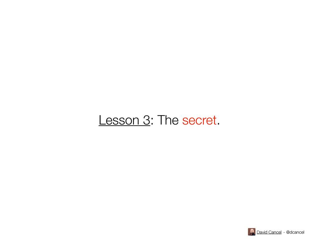 David Cancel - @dcancel Lesson 3: The secret.