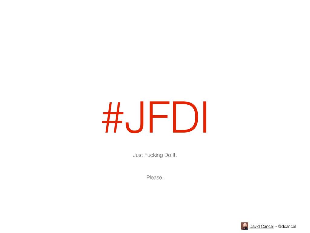 David Cancel - @dcancel #JFDI Just Fucking Do I...