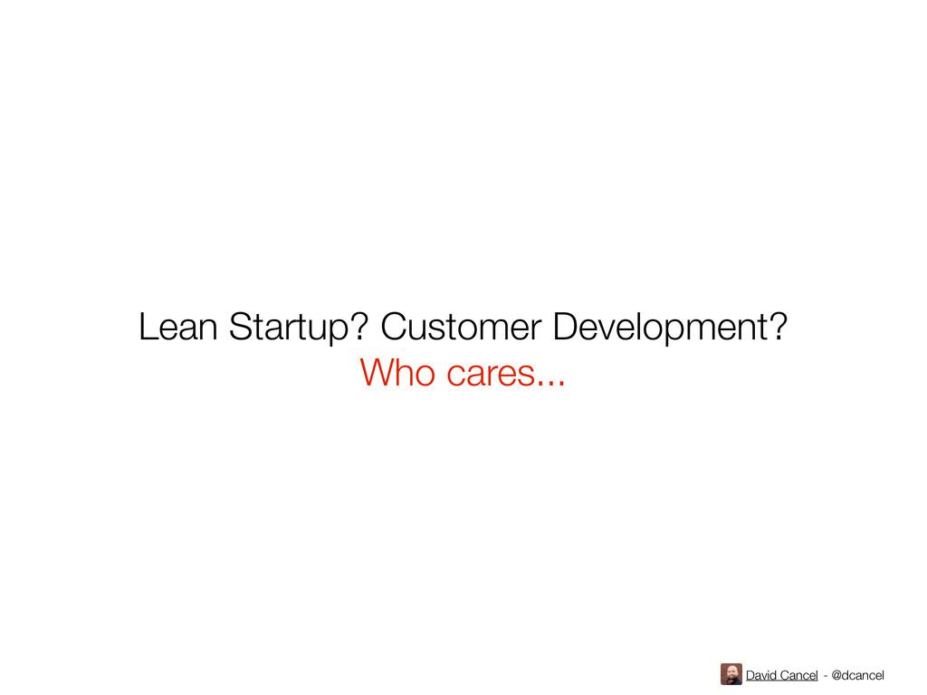 David Cancel - @dcancel Lean Startup? Customer ...