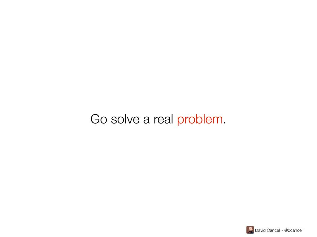 David Cancel - @dcancel Go solve a real problem.