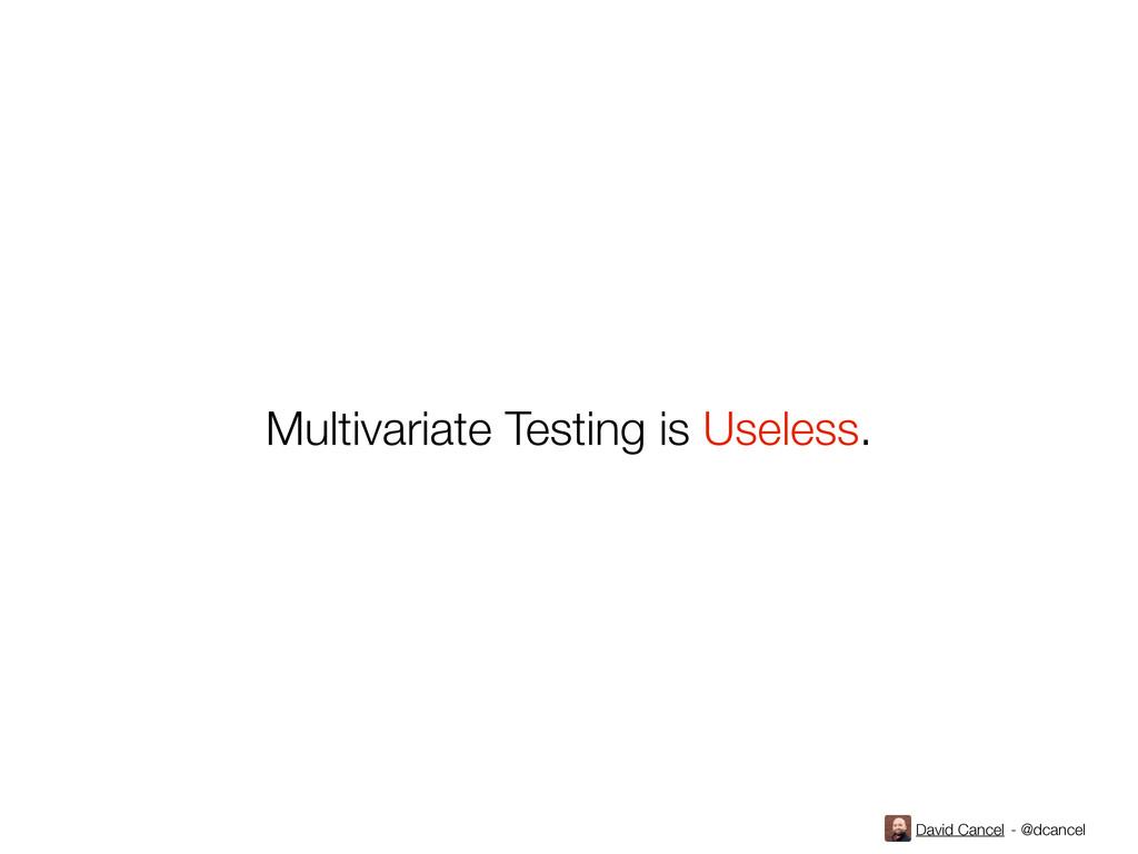 David Cancel - @dcancel Multivariate Testing is...