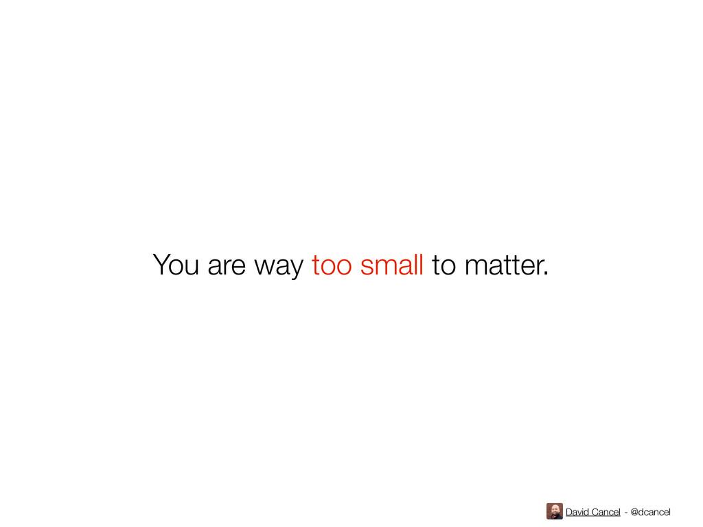 David Cancel - @dcancel You are way too small t...
