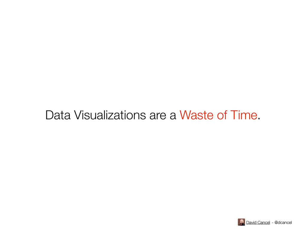 David Cancel - @dcancel Data Visualizations are...