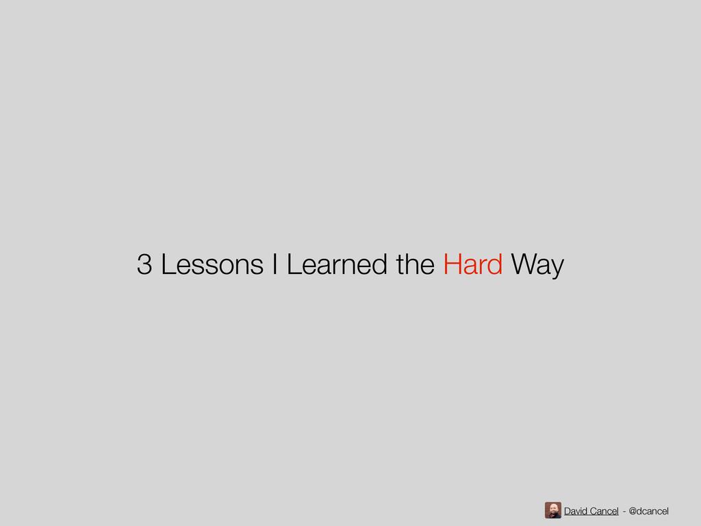David Cancel - @dcancel 3 Lessons I Learned the...