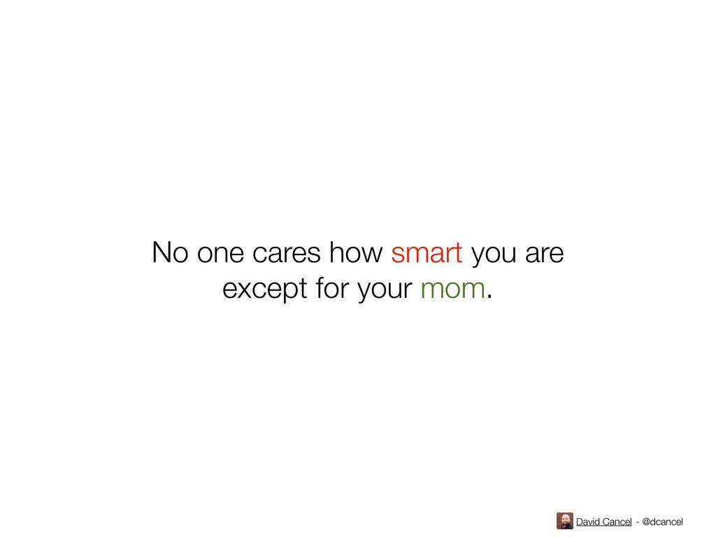 David Cancel - @dcancel No one cares how smart ...