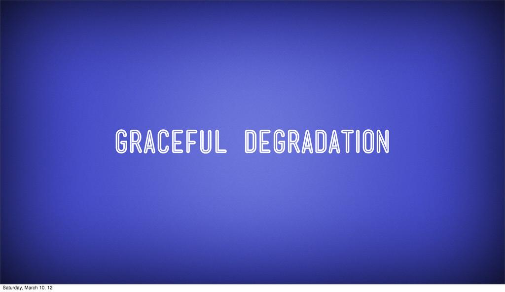 GRaceful degradation Saturday, March 10, 12