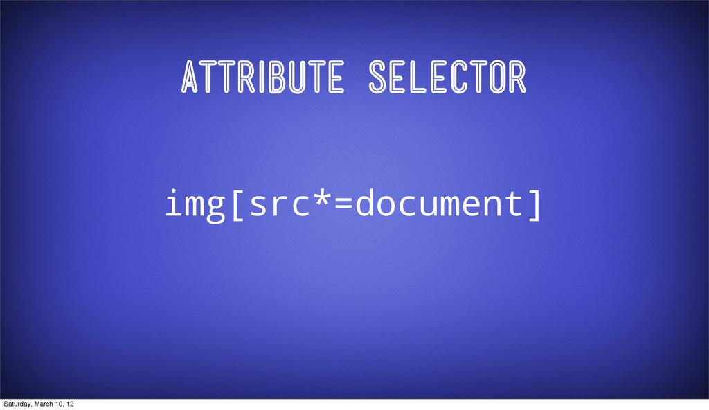 Attribute Selector img[src*=document] Saturday,...