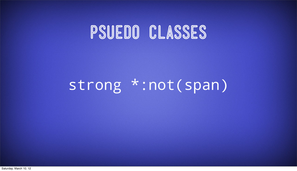 Psuedo Classes strong *:not(span) Saturday, Mar...