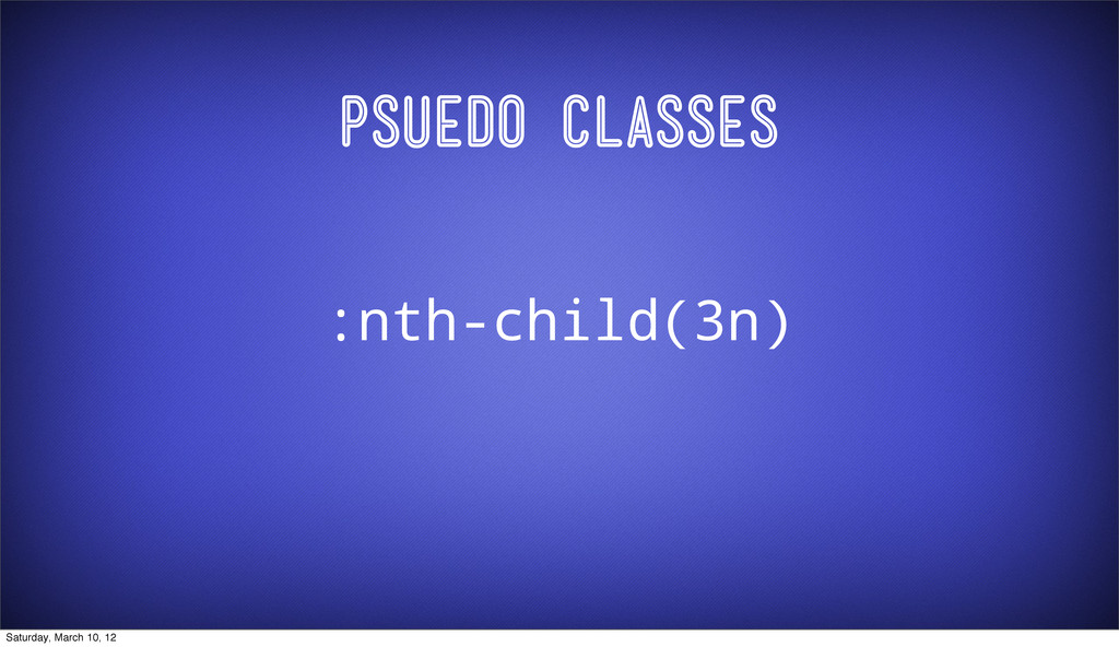 Psuedo Classes :nth-child(3n) Saturday, March 1...