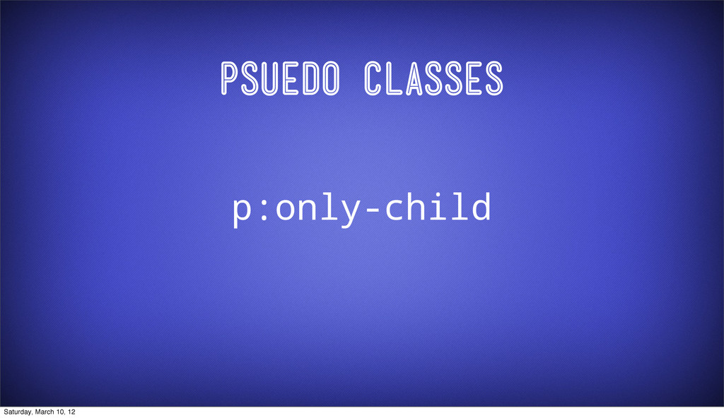 Psuedo Classes p:only-child Saturday, March 10,...