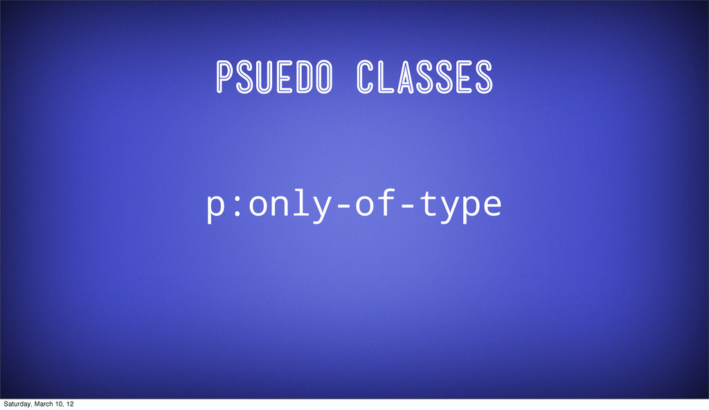 Psuedo Classes p:only-of-type Saturday, March 1...