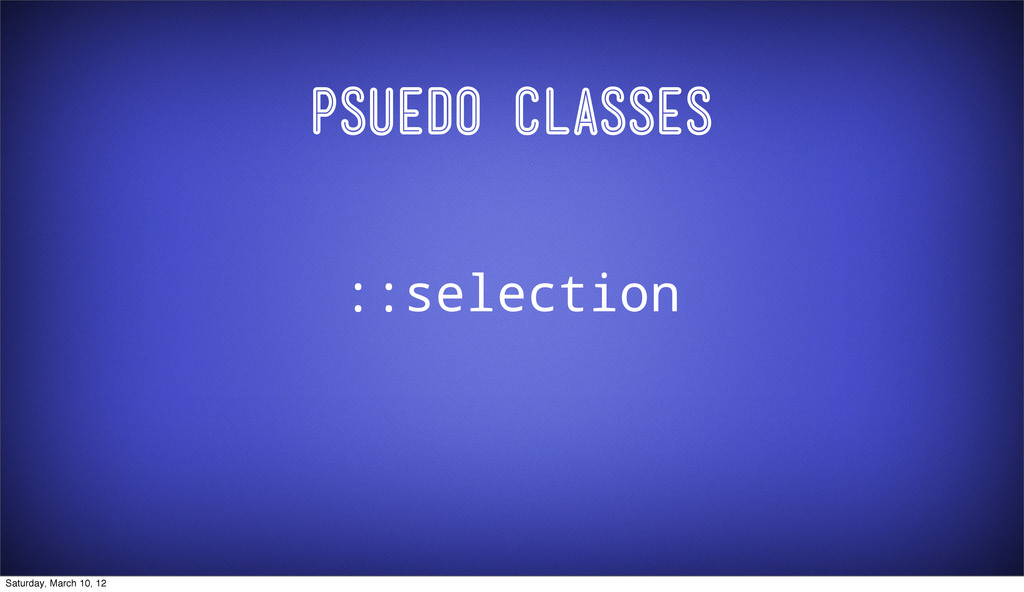Psuedo Classes ::selection Saturday, March 10, ...