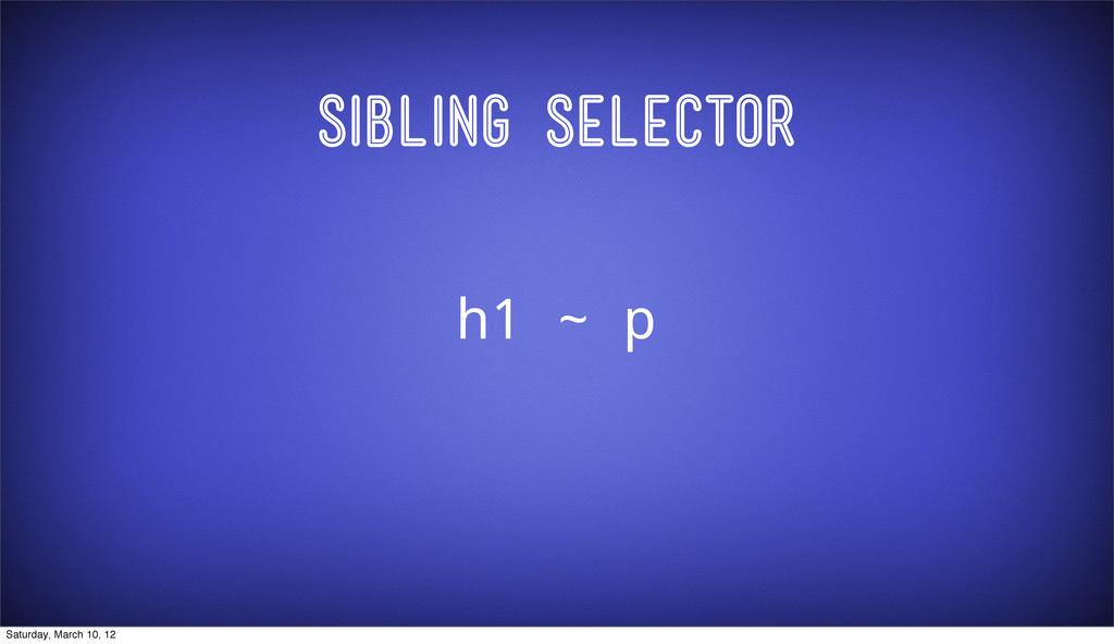 Sibling Selector h1 ~ p Saturday, March 10, 12