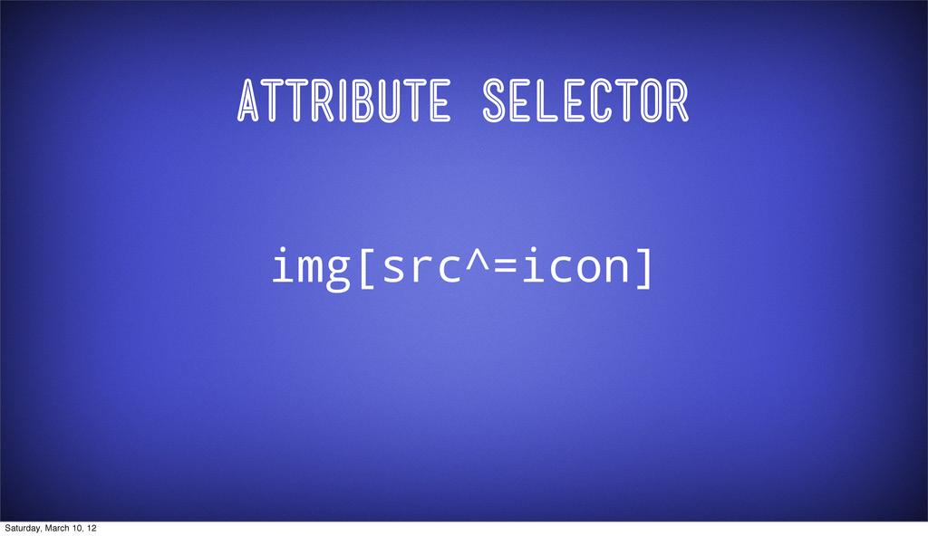 Attribute Selector img[src^=icon] Saturday, Mar...