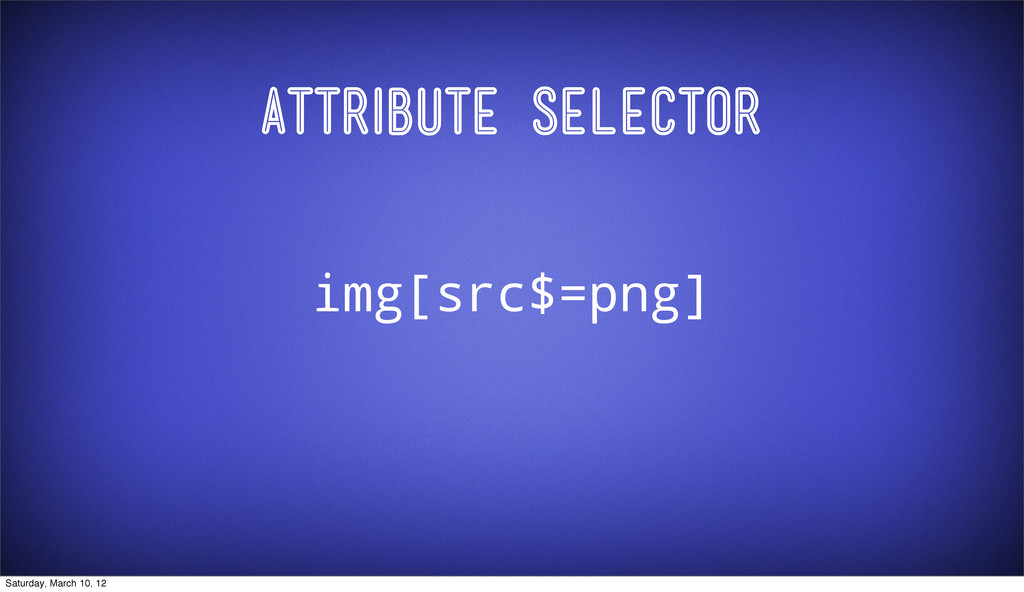 Attribute Selector img[src$=png] Saturday, Marc...