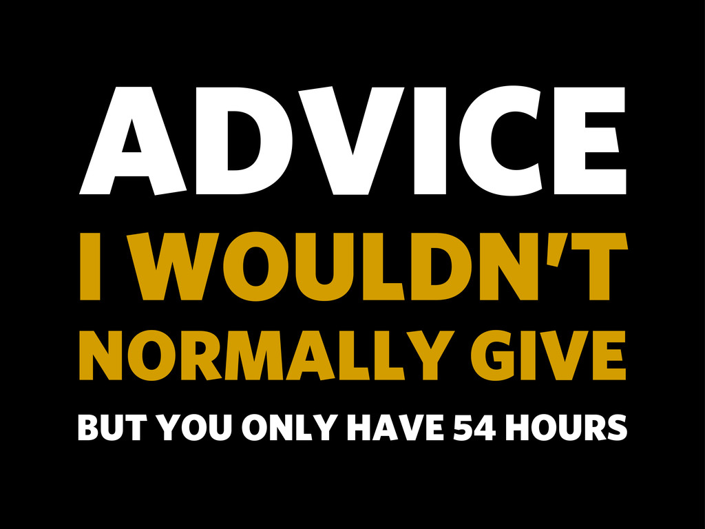 ADVICE I WOULDN'T NORMALLY GIVE BUT YOU ONLY HA...