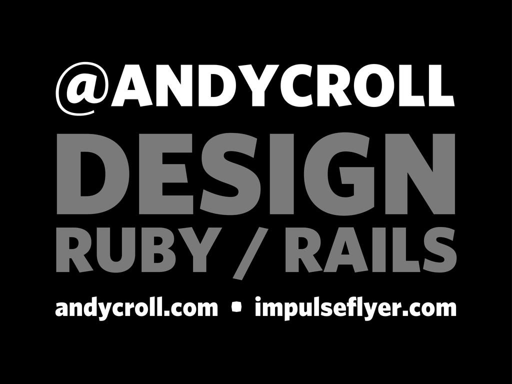 RUBY / RAILS @ANDYCROLL andycroll.com • impulse...