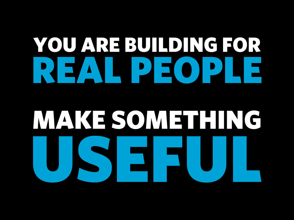 MAKE SOMETHING YOU ARE BUILDING FOR REAL PEOPLE...