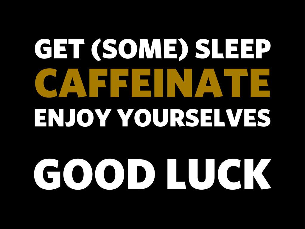 ENJOY YOURSELVES GET (SOME) SLEEP CAFFEINATE GO...